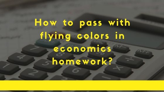 How to pass with flying colors in economics homework?